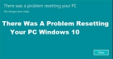 There Was A Problem Resetting Your PC Windows 10 – How To Fix?